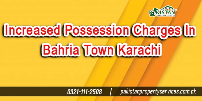 Increased Possession Charges In Bahria Town Karachi